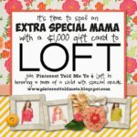 SPECIAL MAMA GIVEAWAY WITH LOFT!!!